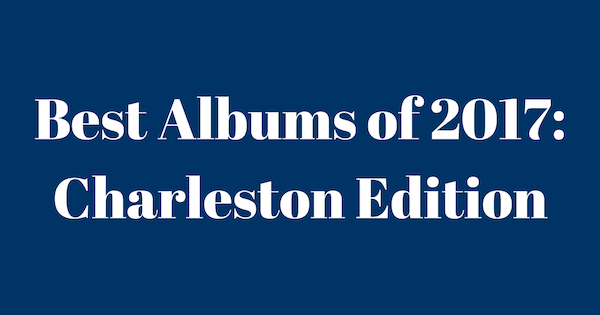 25 Best Albums of 2017: Charleston Edition